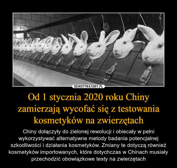 Od 1 stycznia 2020 roku Chiny zamierzają wycofać się z testowania kosmetyków na zwierzętach – Chiny dołączyły do zielonej rewolucji i obiecały w pełni wykorzystywać alternatywne metody badania potencjalnej szkodliwości i działania kosmetyków. Zmiany te dotyczą również kosmetyków importowanych, które dotychczas w Chinach musiały przechodzić obowiązkowe testy na zwierzętach