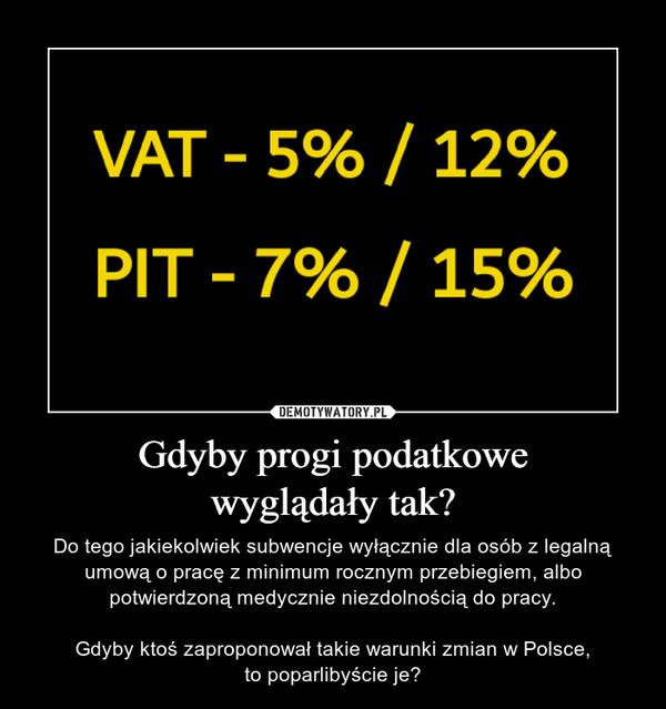Gdyby progi podatkowewyglądały tak? – Do tego jakiekolwiek subwencje wyłącznie dla osób z legalną umową o pracę z minimum rocznym przebiegiem, albo potwierdzoną medycznie niezdolnością do pracy.Gdyby ktoś zaproponował takie warunki zmian w Polsce,to poparlibyście je?