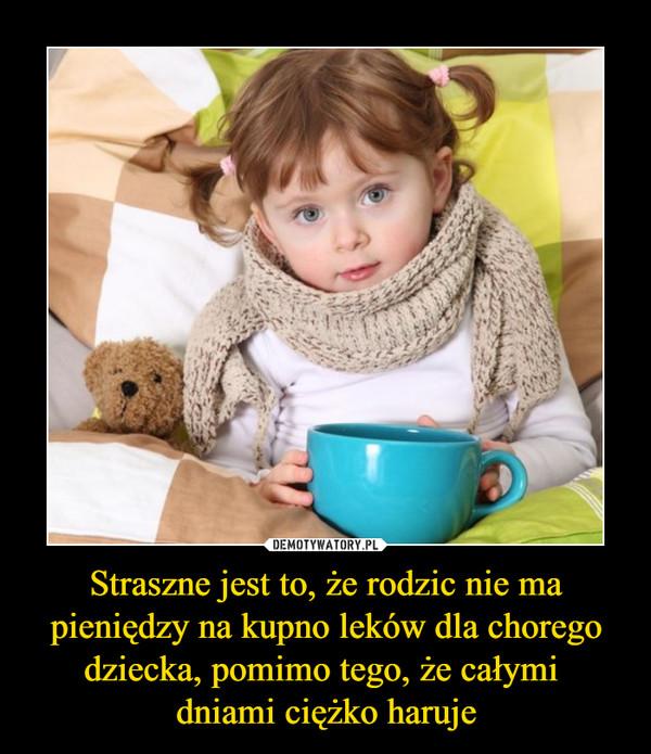 Straszne jest to, że rodzic nie ma pieniędzy na kupno leków dla chorego dziecka, pomimo tego, że całymi dniami ciężko haruje –