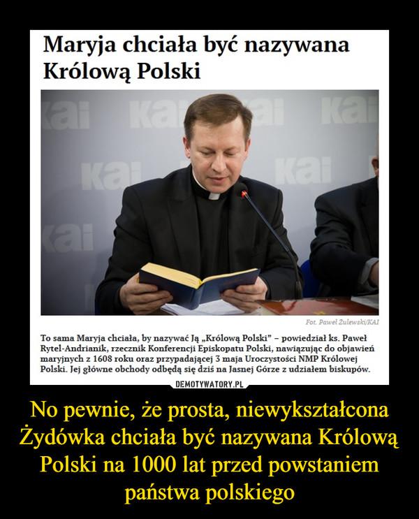 """No pewnie, że prosta, niewykształcona Żydówka chciała być nazywana Królową Polski na 1000 lat przed powstaniem państwa polskiego –  Maryja chciała być nazywana Królową PolskiTo sama Maryja chciała, by nazywać Ją """"Królową Polski"""" – powiedział ks. Paweł Rytel-Andrianik, rzecznik Konferencji Episkopatu Polski, nawiązując do objawień maryjnych z 1608 roku oraz przypadającej 3 maja Uroczystości NMP Królowej Polski. Jej główne obchody odbędą się dziś na Jasnej Górze z udziałem biskupów."""