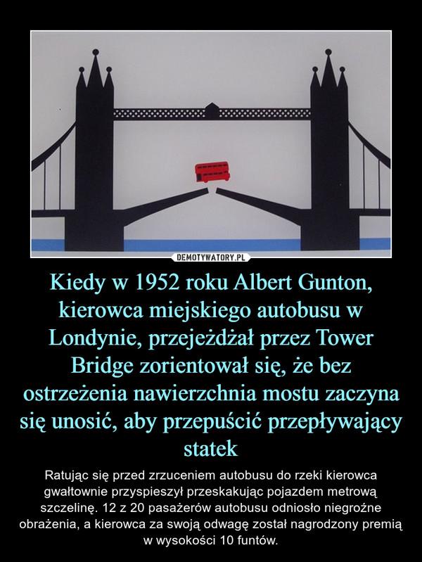 Kiedy w 1952 roku Albert Gunton, kierowca miejskiego autobusu w Londynie, przejeżdżał przez Tower Bridge zorientował się, że bez ostrzeżenia nawierzchnia mostu zaczyna się unosić, aby przepuścić przepływający statek – Ratując się przed zrzuceniem autobusu do rzeki kierowca gwałtownie przyspieszył przeskakując pojazdem metrową szczelinę. 12 z 20 pasażerów autobusu odniosło niegroźne obrażenia, a kierowca za swoją odwagę został nagrodzony premią w wysokości 10 funtów.