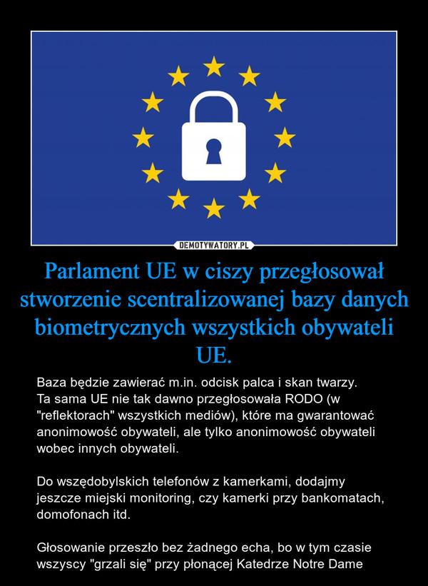 """Parlament UE w ciszy przegłosował stworzenie scentralizowanej bazy danych biometrycznych wszystkich obywateli UE. – Baza będzie zawierać m.in. odcisk palca i skan twarzy.Ta sama UE nie tak dawno przegłosowała RODO (w """"reflektorach"""" wszystkich mediów), które ma gwarantować anonimowość obywateli, ale tylko anonimowość obywateli wobec innych obywateli.Do wszędobylskich telefonów z kamerkami, dodajmy jeszcze miejski monitoring, czy kamerki przy bankomatach, domofonach itd.Głosowanie przeszło bez żadnego echa, bo w tym czasie wszyscy """"grzali się"""" przy płonącej Katedrze Notre Dame"""