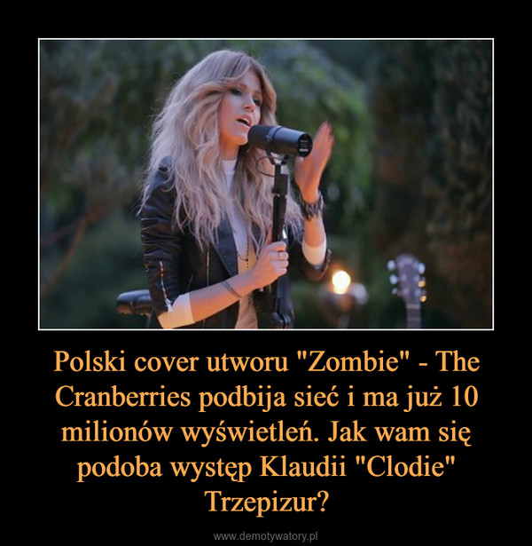 """Polski cover utworu """"Zombie"""" - The Cranberries podbija sieć i ma już 10 milionów wyświetleń. Jak wam się podoba występ Klaudii """"Clodie"""" Trzepizur? –"""