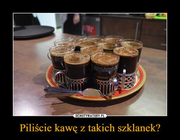 Piliście kawę z takich szklanek? –