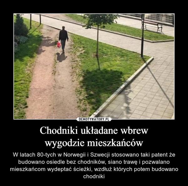 Chodniki układane wbrewwygodzie mieszkańców – W latach 80-tych w Norwegii i Szwecji stosowano taki patent że budowano osiedle bez chodników, siano trawę i pozwalano mieszkańcom wydeptać ścieżki, wzdłuż których potem budowano chodniki