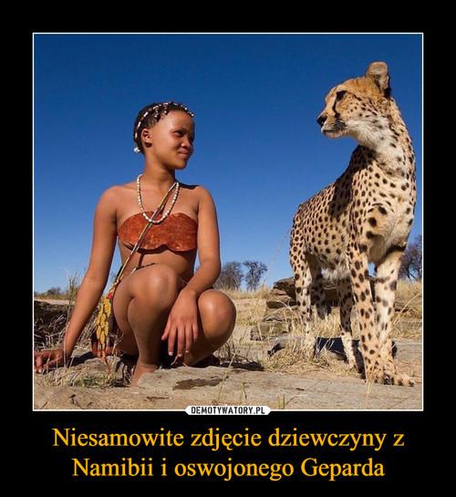Niesamowite zdjęcie dziewczyny z Namibii i oswojonego Geparda