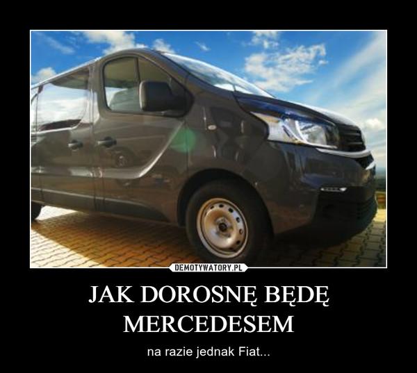 JAK DOROSNĘ BĘDĘ MERCEDESEM – na razie jednak Fiat...