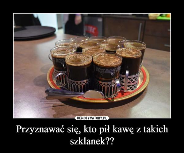 Przyznawać się, kto pił kawę z takich szklanek?? –