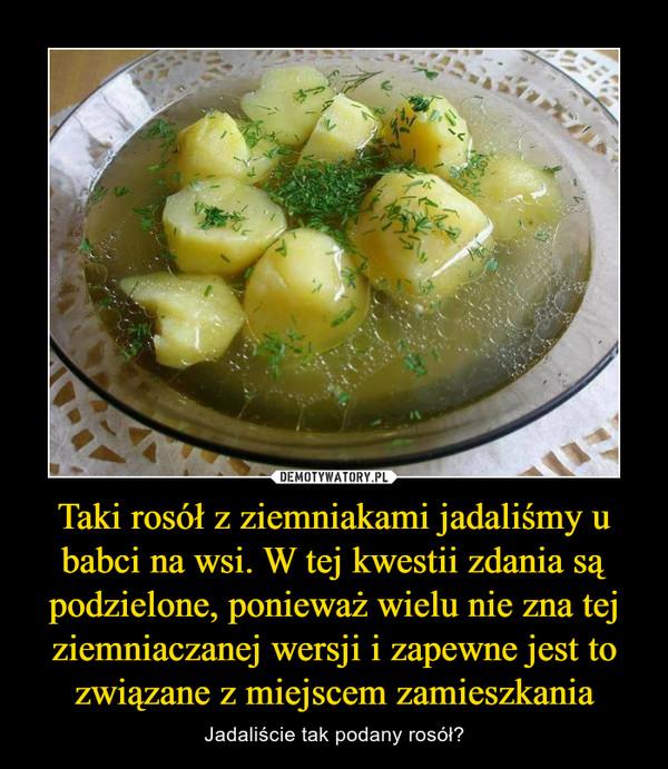 Taki rosół z ziemniakami jadaliśmy u babci na wsi. W tej kwestii zdania są podzielone, ponieważ wielu nie zna tej ziemniaczanej wersji i zapewne jest to związane z miejscem zamieszkania – Jadaliście tak podany rosół?