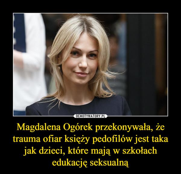 Magdalena Ogórek przekonywała, że trauma ofiar księży pedofilów jest taka jak dzieci, które mają w szkołach edukację seksualną –