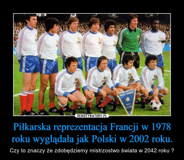 Piłkarska reprezentacja Francji w 1978 roku wyglądała jak Polski w 2002 roku. – Czy to znaczy że zdobędziemy mistrzostwo świata w 2042 roku ?
