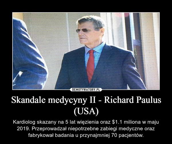 Skandale medycyny II - Richard Paulus (USA) – Kardiolog skazany na 5 lat więzienia oraz $1.1 miliona w maju 2019. Przeprowadzał niepotrzebne zabiegi medyczne oraz fabrykował badania u przynajmniej 70 pacjentów.