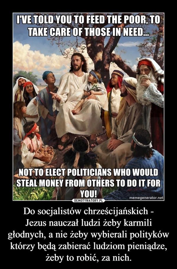 Do socjalistów chrześcijańskich -Jezus nauczał ludzi żeby karmili głodnych, a nie żeby wybierali polityków którzy będą zabierać ludziom pieniądze, żeby to robić, za nich. –