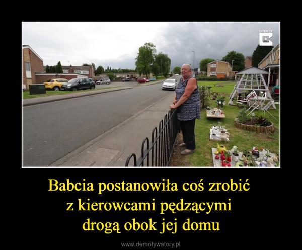 Babcia postanowiła coś zrobić z kierowcami pędzącymi drogą obok jej domu –