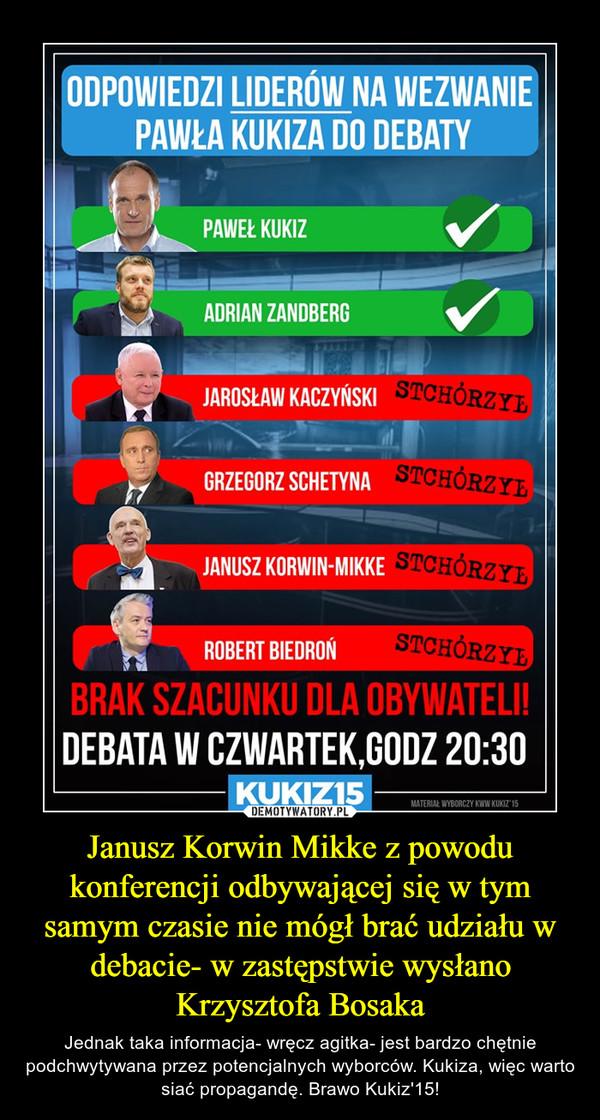 Janusz Korwin Mikke z powodu konferencji odbywającej się w tym samym czasie nie mógł brać udziału w debacie- w zastępstwie wysłano Krzysztofa Bosaka – Jednak taka informacja- wręcz agitka- jest bardzo chętnie podchwytywana przez potencjalnych wyborców. Kukiza, więc warto siać propagandę. Brawo Kukiz'15!