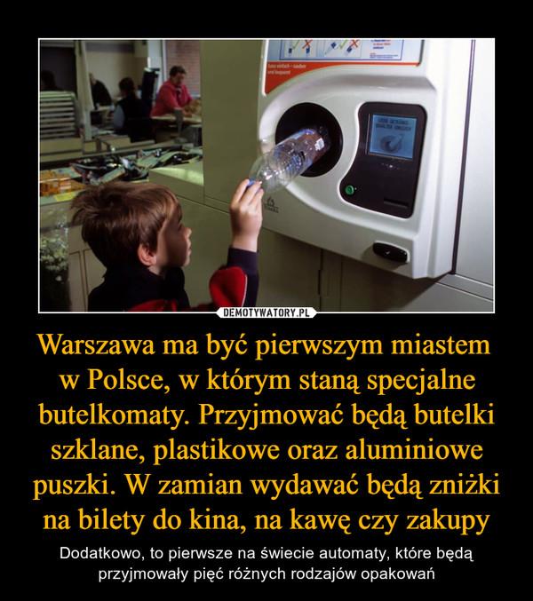 Warszawa ma być pierwszym miastem w Polsce, w którym staną specjalne butelkomaty. Przyjmować będą butelki szklane, plastikowe oraz aluminiowe puszki. W zamian wydawać będą zniżki na bilety do kina, na kawę czy zakupy – Dodatkowo, to pierwsze na świecie automaty, które będą przyjmowały pięć różnych rodzajów opakowań
