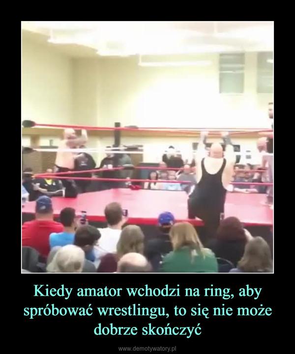 Kiedy amator wchodzi na ring, aby spróbować wrestlingu, to się nie może dobrze skończyć –