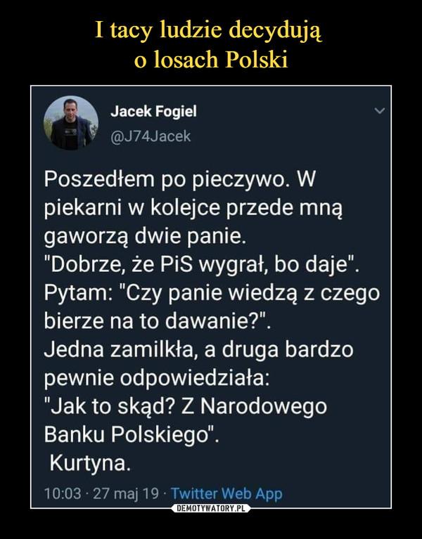 """–  Jacek Fogiel @J74Jacek Poszedłem po pieczywo. W piekarni w kolejce przede mną gaworzą dwie panie. """"Dobrze, że PiS wygrał, bo daje"""". Pytam: """"Czy panie wiedzą z czego bierze na to dawanie?"""". Jedna zamilkła, a druga bardzo pewnie odpowiedziała: """"Jak to skąd? Z Narodowego Banku Polskiego"""". Kurtyna. 10:03 27 maj 19 • Twitter Web App"""