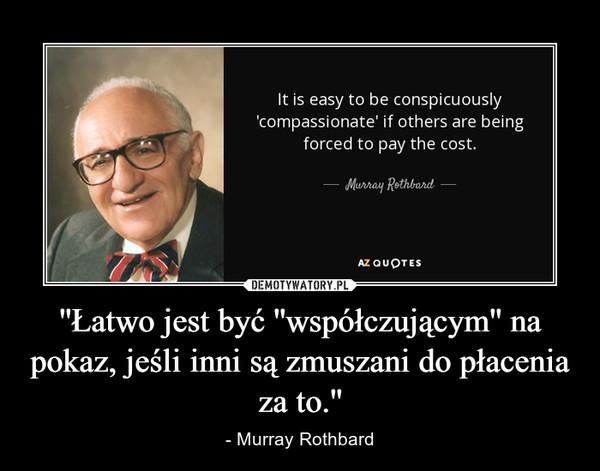 ''Łatwo jest być ''współczującym'' na pokaz, jeśli inni są zmuszani do płacenia za to.'' – - Murray Rothbard