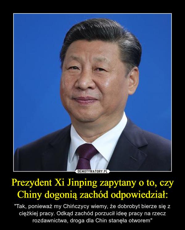 """Prezydent Xi Jinping zapytany o to, czy Chiny dogonią zachód odpowiedział: – """"Tak, ponieważ my Chińczycy wiemy, że dobrobyt bierze się z ciężkiej pracy. Odkąd zachód porzucił ideę pracy na rzecz rozdawnictwa, droga dla Chin stanęła otworem"""""""