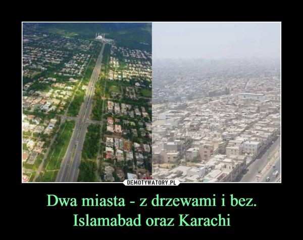 Dwa miasta - z drzewami i bez. Islamabad oraz Karachi –