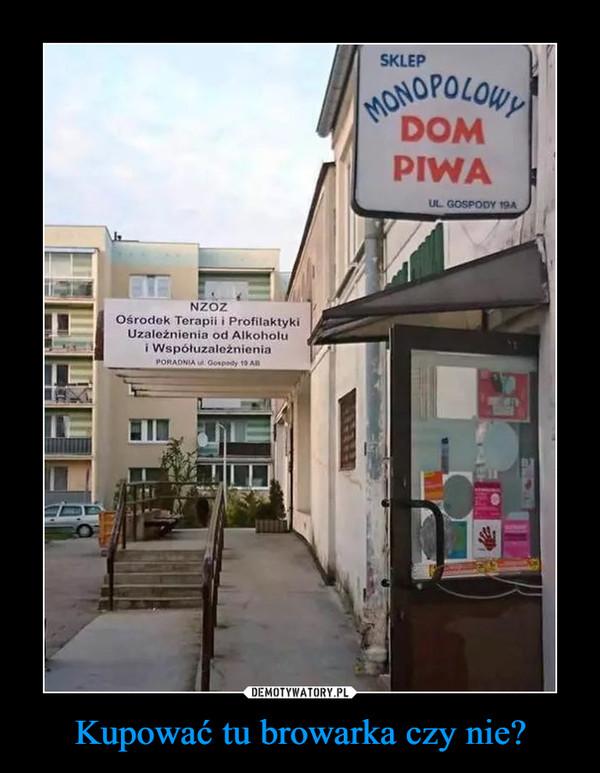 Kupować tu browarka czy nie? –