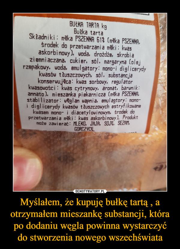 Myślałem, że kupuję bułkę tartą , a otrzymałem mieszankę substancji, która po dodaniu węgla powinna wystarczyć do stworzenia nowego wszechświata –  Bułka tarta Składniki mąka PSZENNA 61% (mąka PREHHA, środek do przetwarzania mąki kwas askorbinowy), woda, drożdże, skrobia ziemniaczana, cukier, sól, nargaryna (olej rzepakowy. woda, emulgatory: nono-i diglicerydy kwasów tłuszczowych, sól. substancja konserwująca: kwas sorbony, regulator kwasowości : kwas cyt rynouy, aromat, barwnik: armato). mieszanka piekarnicza (mąka PSZENNA, stabilizator: węglan wapnia, enulagtory: wpo-i diglicerydy kwasów tłuszczowych estryfikowane kwasem mono- i diacetylowinowym, środek do przetwarzania mąki: kwas askorbinowy). Produkt może zawierać: MLEKO, JAJA, SOJĘ