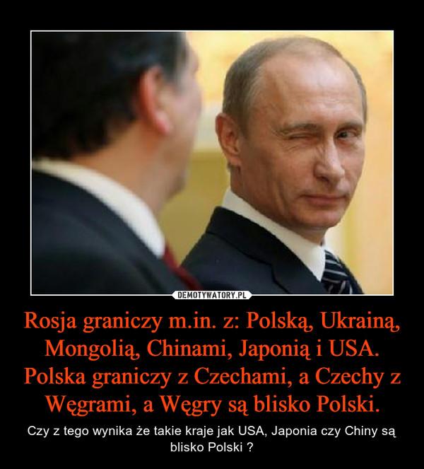 Rosja graniczy m.in. z: Polską, Ukrainą, Mongolią, Chinami, Japonią i USA. Polska graniczy z Czechami, a Czechy z Węgrami, a Węgry są blisko Polski. – Czy z tego wynika że takie kraje jak USA, Japonia czy Chiny są blisko Polski ?