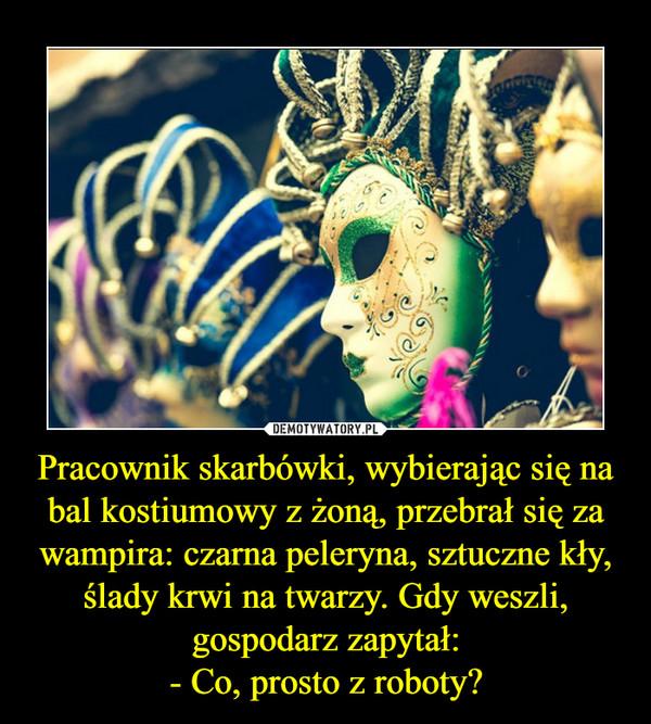 Pracownik skarbówki, wybierając się na bal kostiumowy z żoną, przebrał się za wampira: czarna peleryna, sztuczne kły, ślady krwi na twarzy. Gdy weszli, gospodarz zapytał:- Co, prosto z roboty? –
