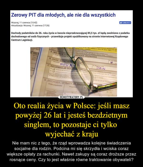 Oto realia życia w Polsce: jeśli masz powyżej 26 lat i jesteś bezdzietnym singlem, to pozostaje ci tylko wyjechać z kraju – Nie mam nic z tego, że rząd wprowadza kolejne świadczenia socjalne dla rodzin. Podcina mi się skrzydła i wciska coraz większe opłaty za rachunki. Nawet zakupy są coraz droższe przez rosnące ceny. Czy to jest właśnie równe traktowanie obywateli?