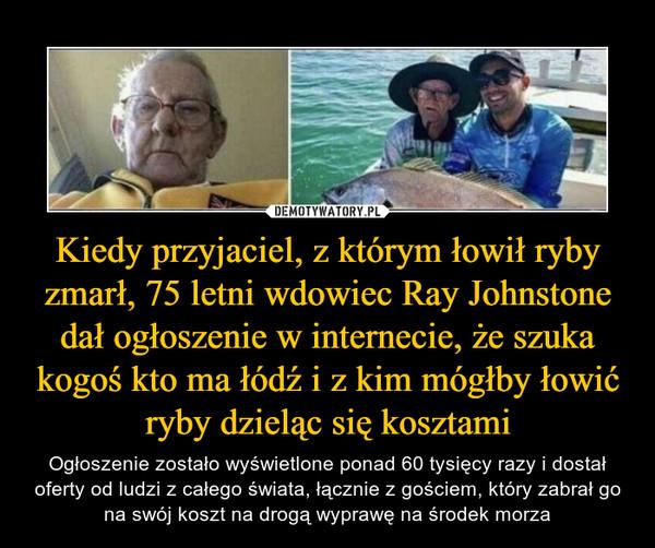 Kiedy przyjaciel, z którym łowił ryby zmarł, 75 letni wdowiec Ray Johnstone dał ogłoszenie w internecie, że szuka kogoś kto ma łódź i z kim mógłby łowić ryby dzieląc się kosztami – Ogłoszenie zostało wyświetlone ponad 60 tysięcy razy i dostał oferty od ludzi z całego świata, łącznie z gościem, który zabrał go na swój koszt na drogą wyprawę na środek morza