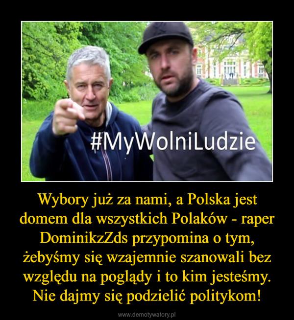 Wybory już za nami, a Polska jest domem dla wszystkich Polaków - raper DominikzZds przypomina o tym, żebyśmy się wzajemnie szanowali bez względu na poglądy i to kim jesteśmy. Nie dajmy się podzielić politykom! –
