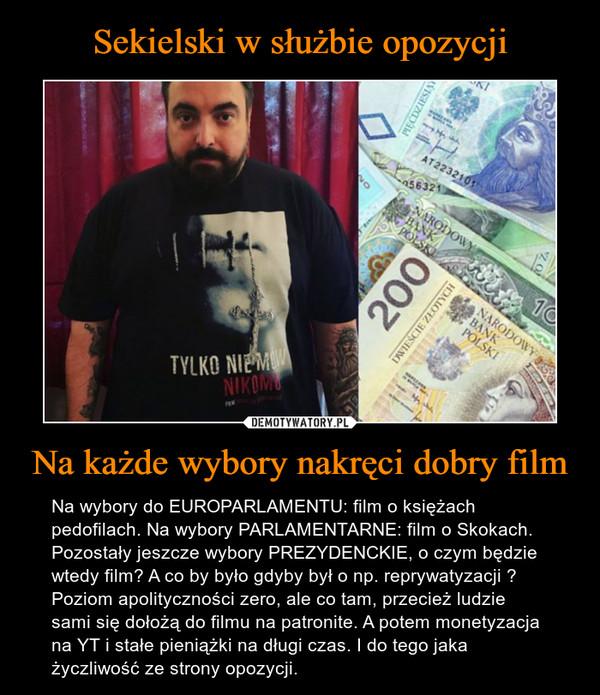 Na każde wybory nakręci dobry film – Na wybory do EUROPARLAMENTU: film o księżach pedofilach. Na wybory PARLAMENTARNE: film o Skokach. Pozostały jeszcze wybory PREZYDENCKIE, o czym będzie wtedy film? A co by było gdyby był o np. reprywatyzacji ? Poziom apolityczności zero, ale co tam, przecież ludzie sami się dołożą do filmu na patronite. A potem monetyzacja na YT i stałe pieniążki na długi czas. I do tego jaka życzliwość ze strony opozycji.