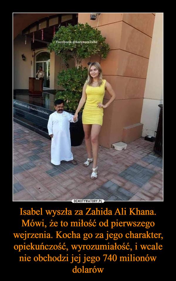 Isabel wyszła za Zahida Ali Khana. Mówi, że to miłość od pierwszego wejrzenia. Kocha go za jego charakter, opiekuńczość, wyrozumiałość, i wcale nie obchodzi jej jego 740 milionów dolarów –