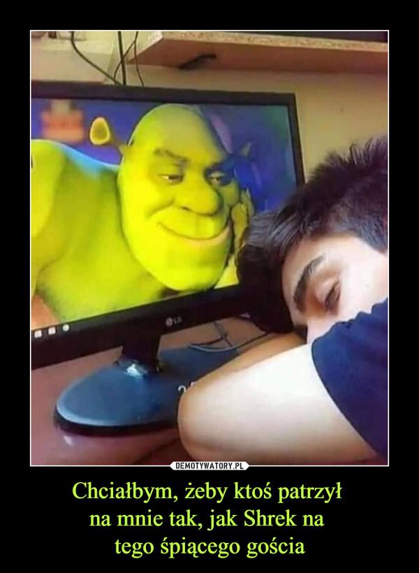 Chciałbym, żeby ktoś patrzył na mnie tak, jak Shrek na tego śpiącego gościa –
