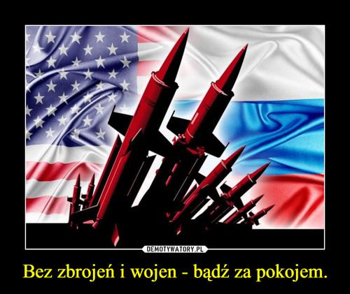Bez zbrojeń i wojen - bądź za pokojem.