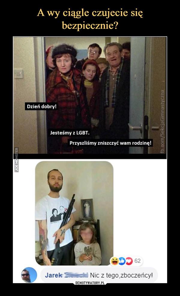 –  Dzień dobry!Jesteśmy z LGBT.Przyszliśmy zniszczyć wam rodzinę!Jarek 1 Nic z tego.zboczeńcy!