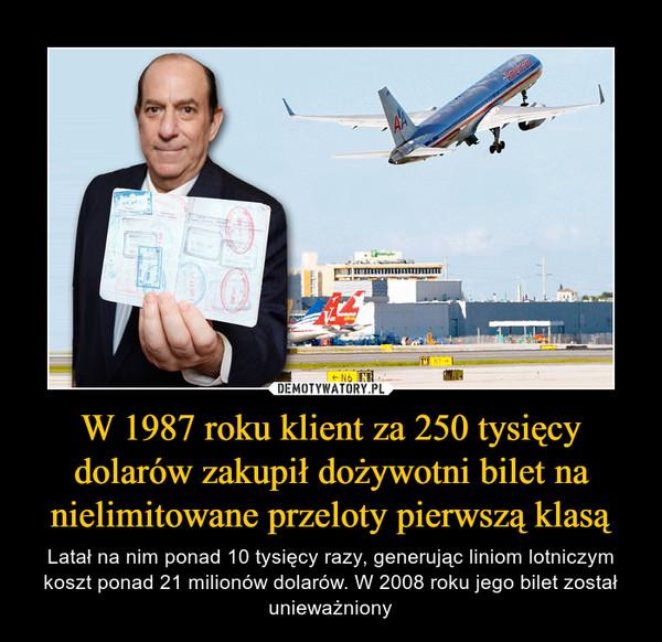 W 1987 roku klient za 250 tysięcy dolarów zakupił dożywotni bilet na nielimitowane przeloty pierwszą klasą – Latał na nim ponad 10 tysięcy razy, generując liniom lotniczym koszt ponad 21 milionów dolarów. W 2008 roku jego bilet został unieważniony
