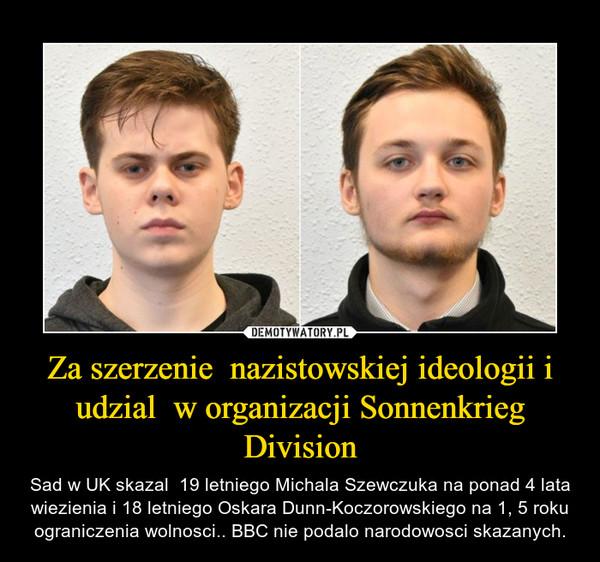 Za szerzenie  nazistowskiej ideologii i udzial  w organizacji Sonnenkrieg Division – Sad w UK skazal  19 letniego Michala Szewczuka na ponad 4 lata wiezienia i 18 letniego Oskara Dunn-Koczorowskiego na 1, 5 roku ograniczenia wolnosci.. BBC nie podalo narodowosci skazanych.