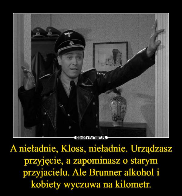 A nieładnie, Kloss, nieładnie. Urządzasz przyjęcie, a zapominasz o starym przyjacielu. Ale Brunner alkohol i kobiety wyczuwa na kilometr. –