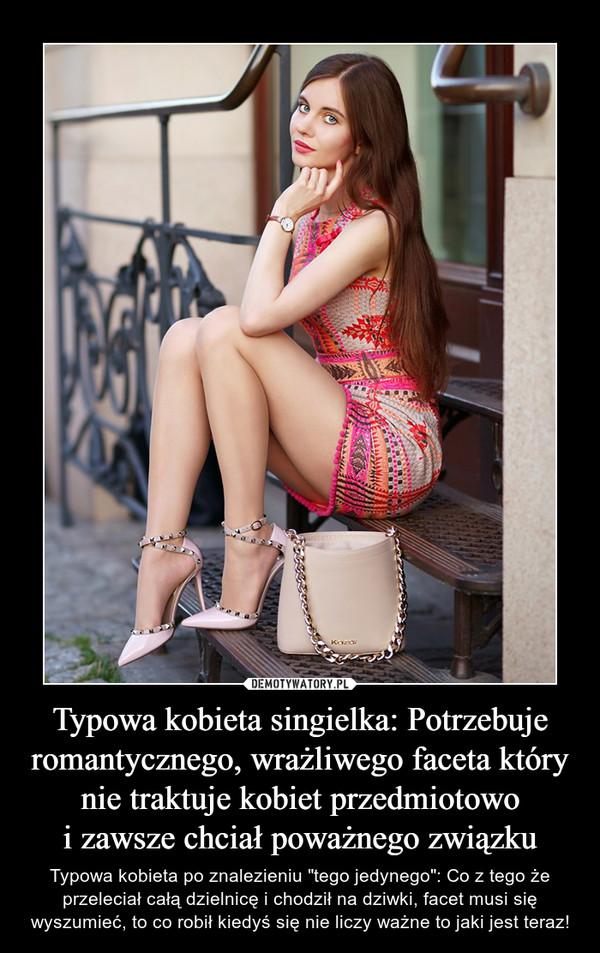 """Typowa kobieta singielka: Potrzebuje romantycznego, wrażliwego faceta który nie traktuje kobiet przedmiotowoi zawsze chciał poważnego związku – Typowa kobieta po znalezieniu """"tego jedynego"""": Co z tego że przeleciał całą dzielnicę i chodził na dziwki, facet musi się wyszumieć, to co robił kiedyś się nie liczy ważne to jaki jest teraz!"""