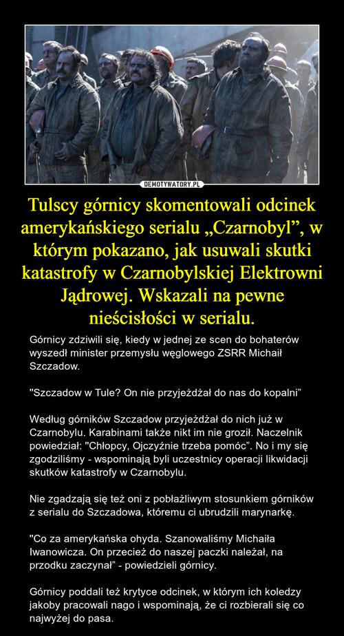 """Tulscy górnicy skomentowali odcinek amerykańskiego serialu """"Czarnobyl"""", w którym pokazano, jak usuwali skutki katastrofy w Czarnobylskiej Elektrowni Jądrowej. Wskazali na pewne nieścisłości w serialu."""