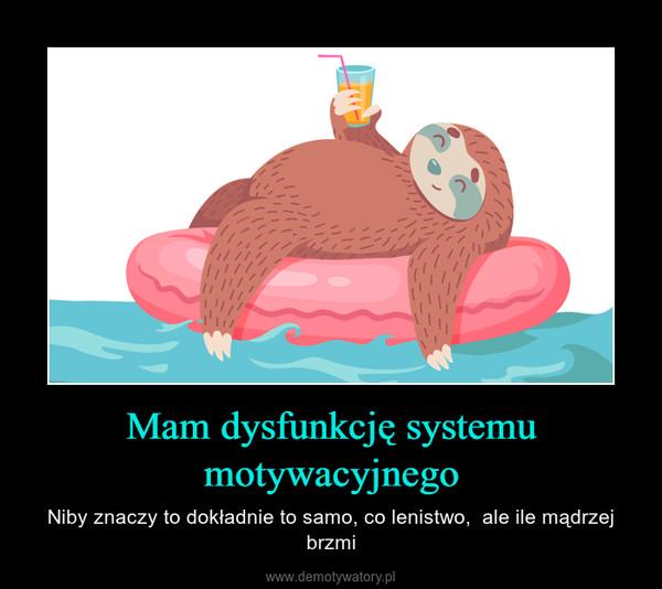Mam dysfunkcję systemu motywacyjnego – Niby znaczy to dokładnie to samo, co lenistwo,  ale ile mądrzej brzmi