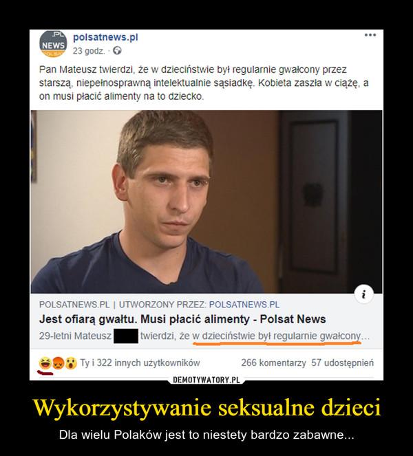 Wykorzystywanie seksualne dzieci – Dla wielu Polaków jest to niestety bardzo zabawne... polsatnews.pl Pan Mateusz twierdzi, że w dzieciństwie był regularnie gwałcony przez starszą, niepełnosprawną intelektualnie sąsiadkę. kobieta zaszła w ciążże, a on musi płacić alimenty na to dziecko.