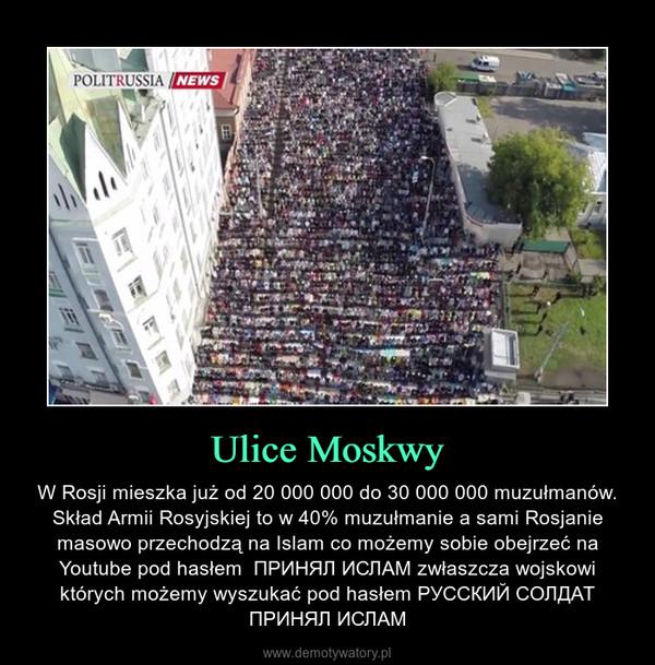Ulice Moskwy – W Rosji mieszka już od 20 000 000 do 30 000 000 muzułmanów. Skład Armii Rosyjskiej to w 40% muzułmanie a sami Rosjanie masowo przechodzą na Islam co możemy sobie obejrzeć na Youtube pod hasłem  ПРИНЯЛ ИСЛАМ zwłaszcza wojskowi których możemy wyszukać pod hasłem РУССКИЙ СОЛДАТ ПРИНЯЛ ИСЛАМ
