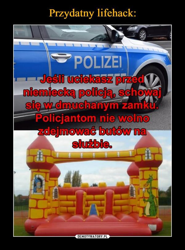 –  POLIZEIJesli uciekasz przedniemiecką policja, schowajsię w dmuchanym zamku.Policjantom nie wolnozdejmowac butów naslužbie.