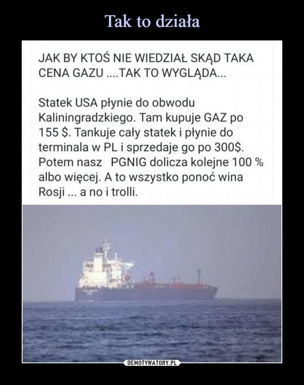 –  JAK BY KTOŚ NIE WIEDZIAŁ SKĄD TAKACENA GAZU..TAK TO WYGLADA...Statek USA płynie do obwoduKaliningradzkiego. Tam kupuje GAZ po155 $. Tankuje cały statek i płynie doterminala w PL i sprzedaje go po 300$Potem nasz PGNIG dolicza kolejne 100 %albo więcej. A to wszystko ponoć winaRosji.. a no i trolli