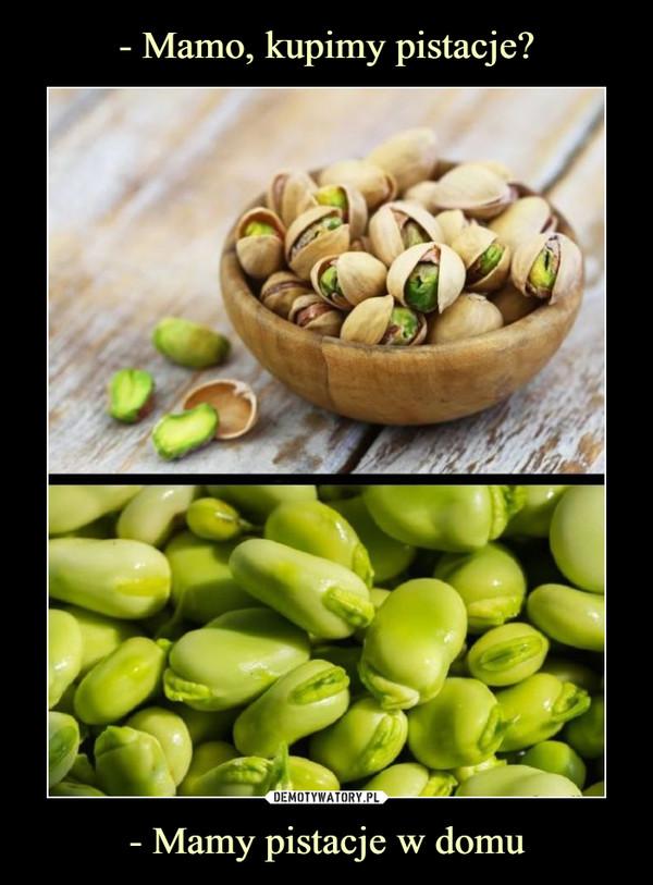 - Mamy pistacje w domu –