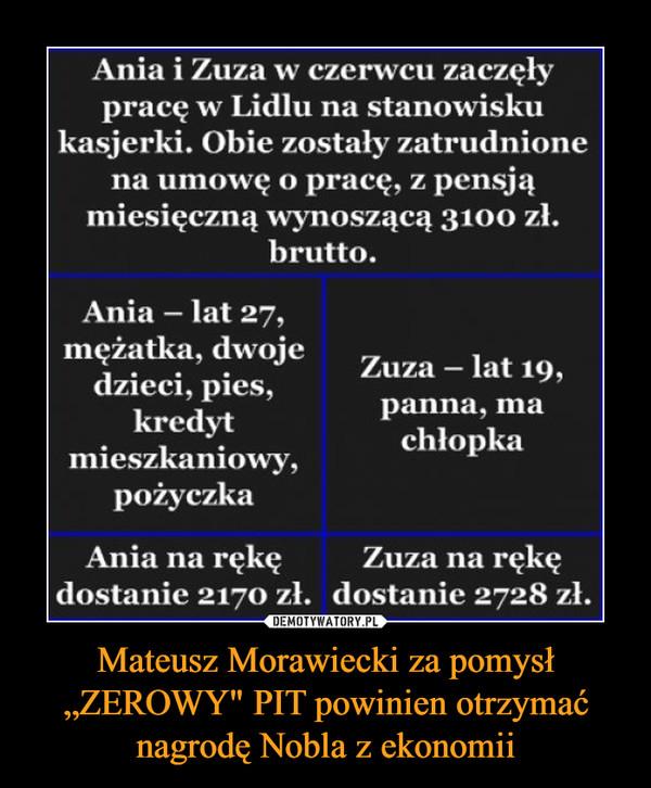 """Mateusz Morawiecki za pomysł """"ZEROWY"""" PIT powinien otrzymać nagrodę Nobla z ekonomii –  Ania i Zuza w czerwcu zaczęły pracę w Lidlu na stanowisku kasjerki. Obie zostały zatrudnione na umowę o pracę, z pensją miesięczną wynoszącą 3100 zł. brutto. Ania - lat 27, mężatka, dwoje dzieci, pies, kredyt mieszkaniowy, pożyczka Zuza - lat 19, panna, ma chłopka Ania na rękę Zuza na rękę dostanie 2170 zł. dostanie 2728 zł."""