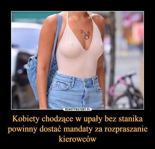 Kobiety chodzące w upały bez stanika powinny dostać mandaty za rozpraszanie kierowców –